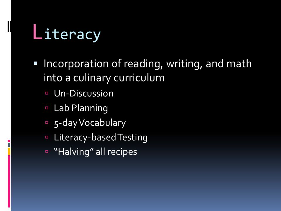 L iteracy  Incorporation of reading, writing, and math into a culinary curriculum  Un-Discussion  Lab Planning  5-day Vocabulary  Literacy-based Testing  Halving all recipes