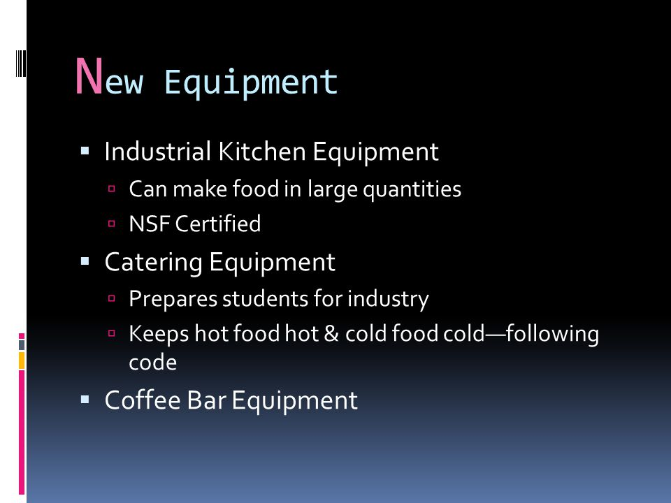 N ew Equipment  Industrial Kitchen Equipment  Can make food in large quantities  NSF Certified  Catering Equipment  Prepares students for industry  Keeps hot food hot & cold food cold—following code  Coffee Bar Equipment