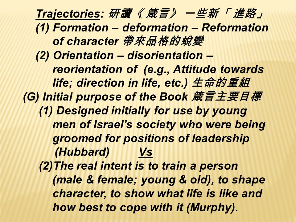 Trajectories: 研讀《 箴言》 一些新「 進路」 (1) Formation – deformation – Reformation of character 帶來品格的蛻變 (2) Orientation – disorientation – reorientation of (e.g., Attitude towards life; direction in life, etc.) 生命的重組 (G) Initial purpose of the Book 箴言主要目標 (1) Designed initially for use by young men of Israel's society who were being groomed for positions of leadership (Hubbard) Vs (2)The real intent is to train a person (male & female; young & old), to shape character, to show what life is like and how best to cope with it (Murphy).