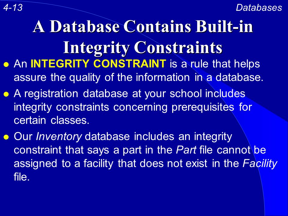A Database Contains Built-in Integrity Constraints l An INTEGRITY CONSTRAINT is a rule that helps assure the quality of the information in a database.