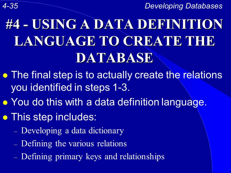 #4 - USING A DATA DEFINITION LANGUAGE TO CREATE THE DATABASE l The final step is to actually create the relations you identified in steps 1-3.