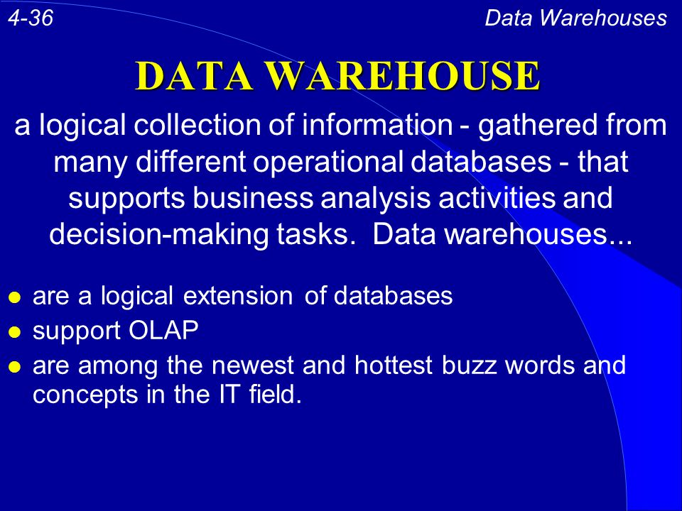 DATA WAREHOUSE l are a logical extension of databases l support OLAP l are among the newest and hottest buzz words and concepts in the IT field.
