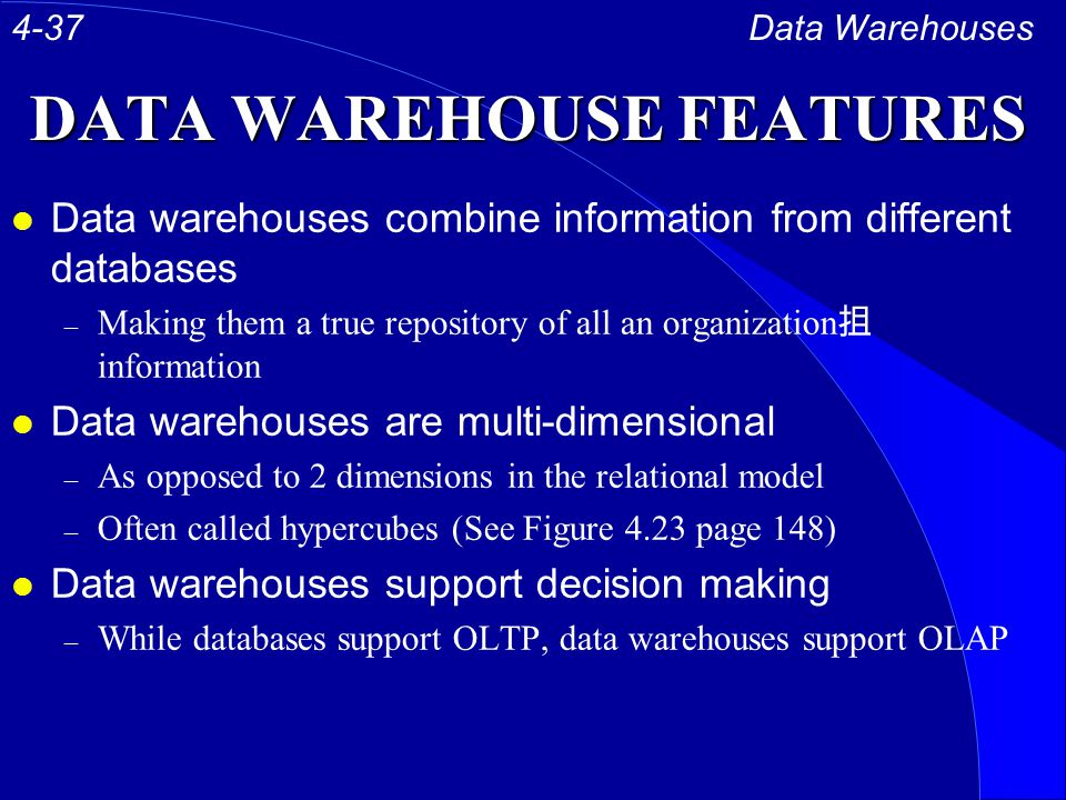 DATA WAREHOUSE FEATURES l Data warehouses combine information from different databases – Making them a true repository of all an organization 抯 information l Data warehouses are multi-dimensional – As opposed to 2 dimensions in the relational model – Often called hypercubes (See Figure 4.23 page 148) l Data warehouses support decision making – While databases support OLTP, data warehouses support OLAP Data Warehouses4-37