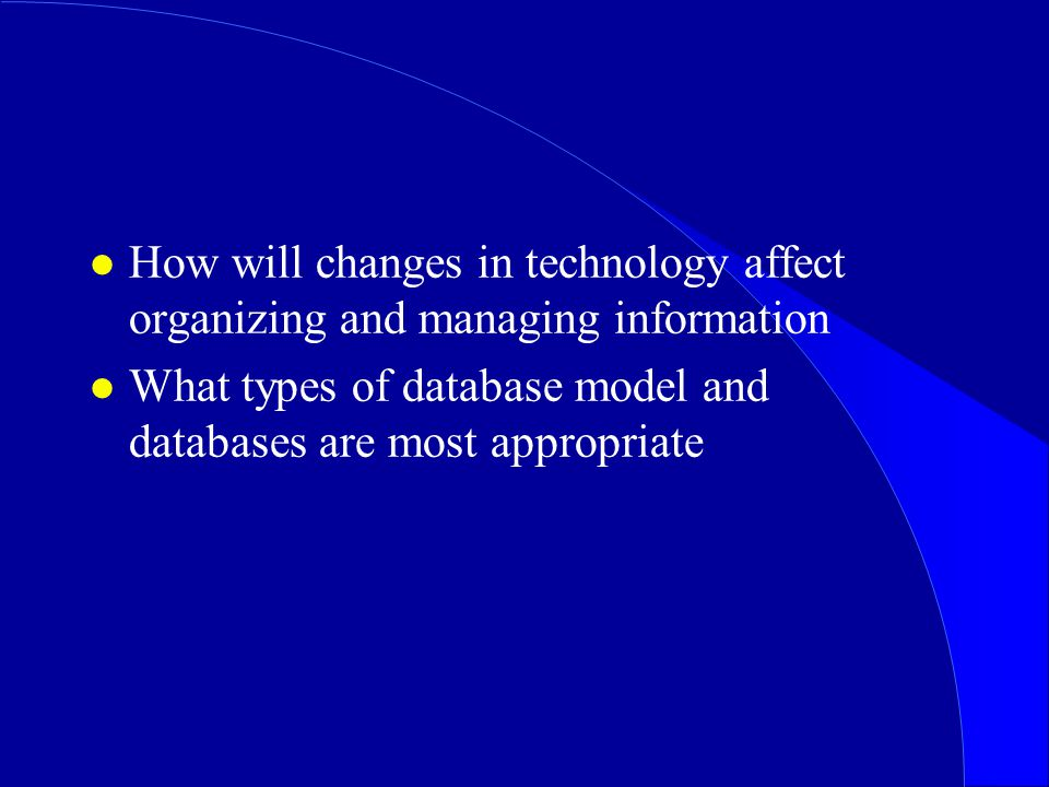 l How will changes in technology affect organizing and managing information l What types of database model and databases are most appropriate