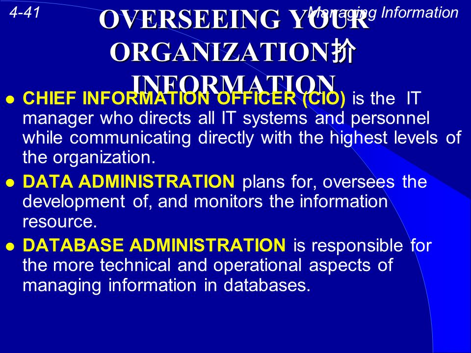 OVERSEEING YOUR ORGANIZATION 扴 INFORMATION CHIEF INFORMATION OFFICER (CIO) is the IT manager who directs all IT systems and personnel while communicating directly with the highest levels of the organization.