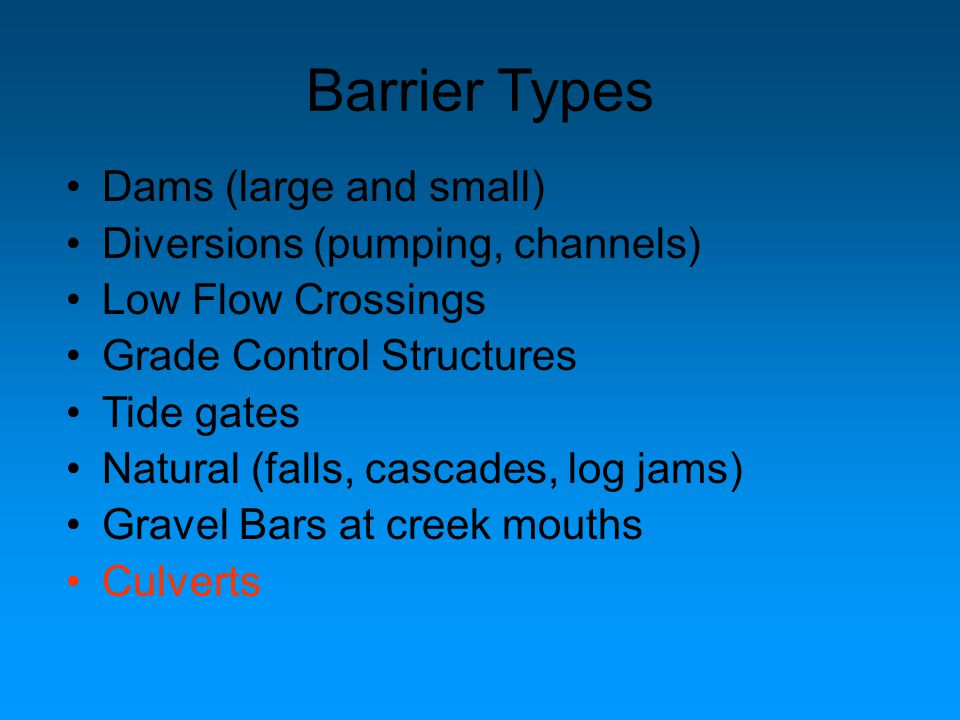 Dams (large and small) Diversions (pumping, channels) Low Flow Crossings Grade Control Structures Tide gates Natural (falls, cascades, log jams) Gravel Bars at creek mouths Culverts Barrier Types