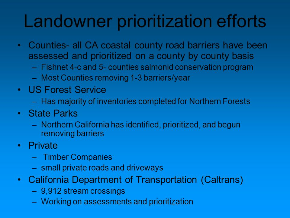 Landowner prioritization efforts Counties- all CA coastal county road barriers have been assessed and prioritized on a county by county basis –Fishnet 4-c and 5- counties salmonid conservation program –Most Counties removing 1-3 barriers/year US Forest Service –Has majority of inventories completed for Northern Forests State Parks –Northern California has identified, prioritized, and begun removing barriers Private – Timber Companies –small private roads and driveways California Department of Transportation (Caltrans) –9,912 stream crossings –Working on assessments and prioritization