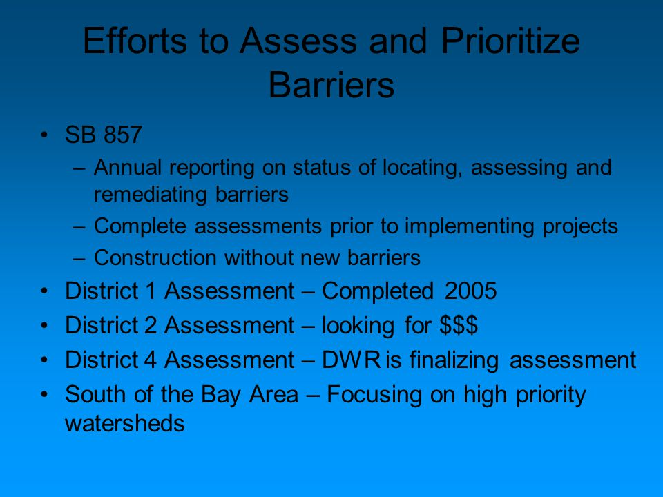 Efforts to Assess and Prioritize Barriers SB 857 –Annual reporting on status of locating, assessing and remediating barriers –Complete assessments prior to implementing projects –Construction without new barriers District 1 Assessment – Completed 2005 District 2 Assessment – looking for $$$ District 4 Assessment – DWR is finalizing assessment South of the Bay Area – Focusing on high priority watersheds