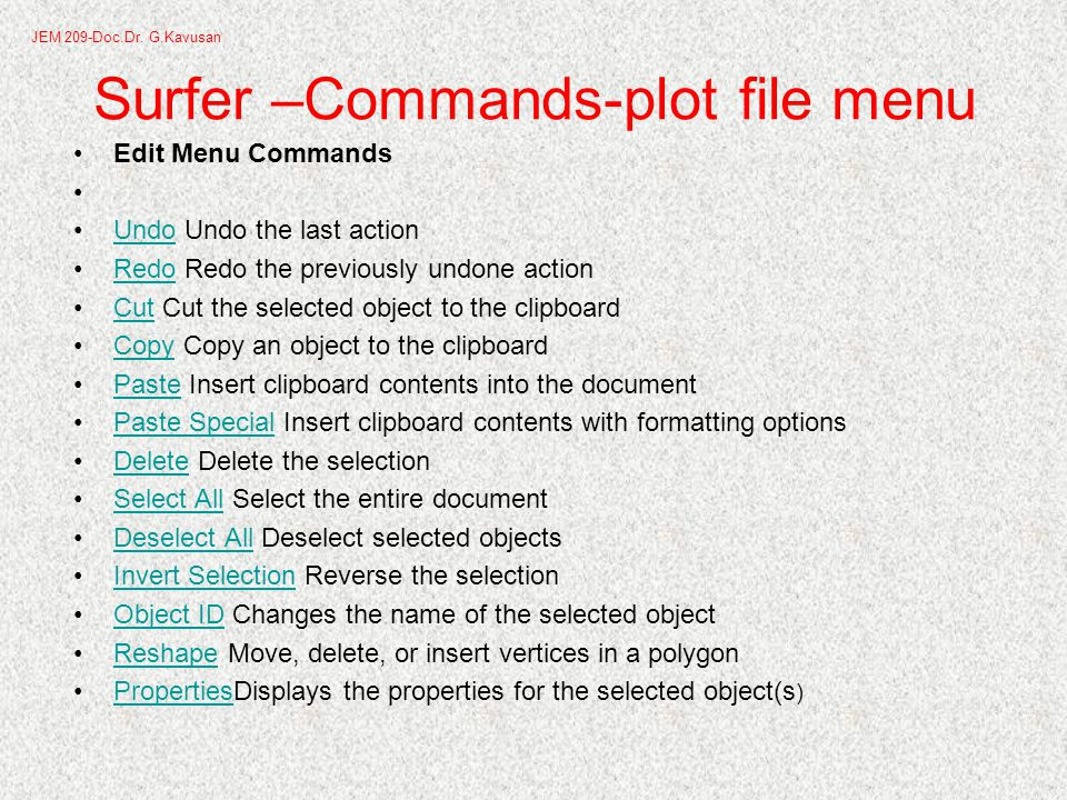 Surfer –Commands-plot file menu Edit Menu Commands Undo Undo the last actionUndo Redo Redo the previously undone actionRedo Cut Cut the selected object to the clipboardCut Copy Copy an object to the clipboardCopy Paste Insert clipboard contents into the documentPaste Paste Special Insert clipboard contents with formatting optionsPaste Special Delete Delete the selectionDelete Select All Select the entire documentSelect All Deselect All Deselect selected objectsDeselect All Invert Selection Reverse the selectionInvert Selection Object ID Changes the name of the selected objectObject ID Reshape Move, delete, or insert vertices in a polygonReshape PropertiesDisplays the properties for the selected object(s )Properties JEM 209-Doc.Dr.