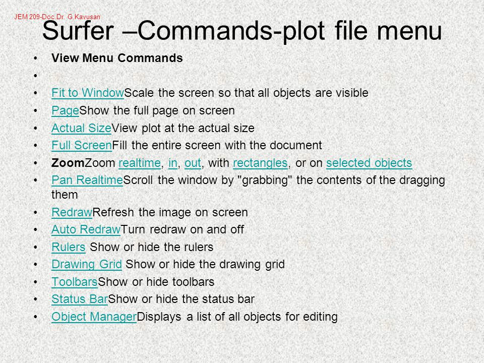 Surfer –Commands-plot file menu View Menu Commands Fit to WindowScale the screen so that all objects are visibleFit to Window PageShow the full page on screenPage Actual SizeView plot at the actual sizeActual Size Full ScreenFill the entire screen with the documentFull Screen ZoomZoom realtime, in, out, with rectangles, or on selected objectsrealtimeinoutrectanglesselected objects Pan RealtimeScroll the window by grabbing the contents of the dragging themPan Realtime RedrawRefresh the image on screenRedraw Auto RedrawTurn redraw on and offAuto Redraw Rulers Show or hide the rulersRulers Drawing Grid Show or hide the drawing gridDrawing Grid ToolbarsShow or hide toolbarsToolbars Status BarShow or hide the status barStatus Bar Object ManagerDisplays a list of all objects for editingObject Manager JEM 209-Doc.Dr.