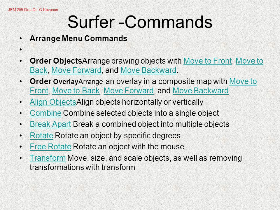 Surfer -Commands Arrange Menu Commands Order ObjectsArrange drawing objects with Move to Front, Move to Back, Move Forward, and Move Backward.Move to FrontMove to BackMove ForwardMove Backward Order OverlayArrange an overlay in a composite map with Move to Front, Move to Back, Move Forward, and Move Backward.Move to FrontMove to BackMove ForwardMove Backward Align ObjectsAlign objects horizontally or verticallyAlign Objects Combine Combine selected objects into a single objectCombine Break Apart Break a combined object into multiple objectsBreak Apart Rotate Rotate an object by specific degreesRotate Free Rotate Rotate an object with the mouseFree Rotate Transform Move, size, and scale objects, as well as removing transformations with transformTransform JEM 209-Doc.Dr.