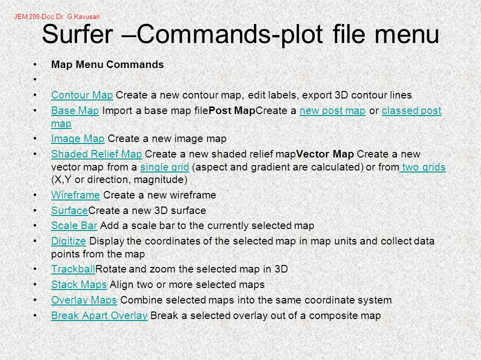 Surfer –Commands-plot file menu Map Menu Commands Contour Map Create a new contour map, edit labels, export 3D contour linesContour Map Base Map Import a base map filePost MapCreate a new post map or classed post mapBase Mapnew post mapclassed post map Image Map Create a new image mapImage Map Shaded Relief Map Create a new shaded relief mapVector Map Create a new vector map from a single grid (aspect and gradient are calculated) or from two grids (X,Y or direction, magnitude)Shaded Relief Mapsingle grid two grids Wireframe Create a new wireframeWireframe SurfaceCreate a new 3D surfaceSurface Scale Bar Add a scale bar to the currently selected mapScale Bar Digitize Display the coordinates of the selected map in map units and collect data points from the mapDigitize TrackballRotate and zoom the selected map in 3DTrackball Stack Maps Align two or more selected mapsStack Maps Overlay Maps Combine selected maps into the same coordinate systemOverlay Maps Break Apart Overlay Break a selected overlay out of a composite mapBreak Apart Overlay JEM 209-Doc.Dr.