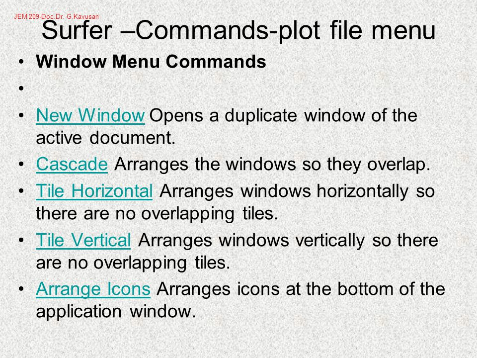 Surfer –Commands-plot file menu Window Menu Commands New Window Opens a duplicate window of the active document.New Window Cascade Arranges the windows so they overlap.Cascade Tile Horizontal Arranges windows horizontally so there are no overlapping tiles.Tile Horizontal Tile Vertical Arranges windows vertically so there are no overlapping tiles.Tile Vertical Arrange Icons Arranges icons at the bottom of the application window.Arrange Icons JEM 209-Doc.Dr.