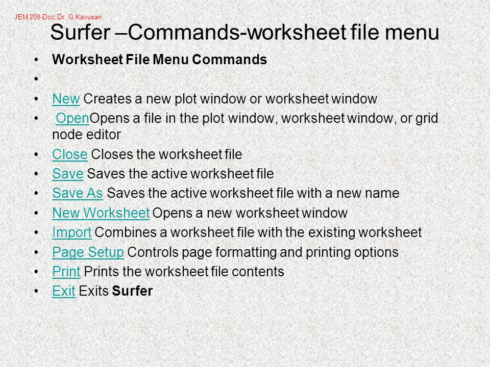 Surfer –Commands-worksheet file menu Worksheet File Menu Commands New Creates a new plot window or worksheet windowNew OpenOpens a file in the plot window, worksheet window, or grid node editorOpen Close Closes the worksheet fileClose Save Saves the active worksheet fileSave Save As Saves the active worksheet file with a new nameSave As New Worksheet Opens a new worksheet windowNew Worksheet Import Combines a worksheet file with the existing worksheetImport Page Setup Controls page formatting and printing optionsPage Setup Print Prints the worksheet file contentsPrint Exit Exits SurferExit JEM 209-Doc.Dr.