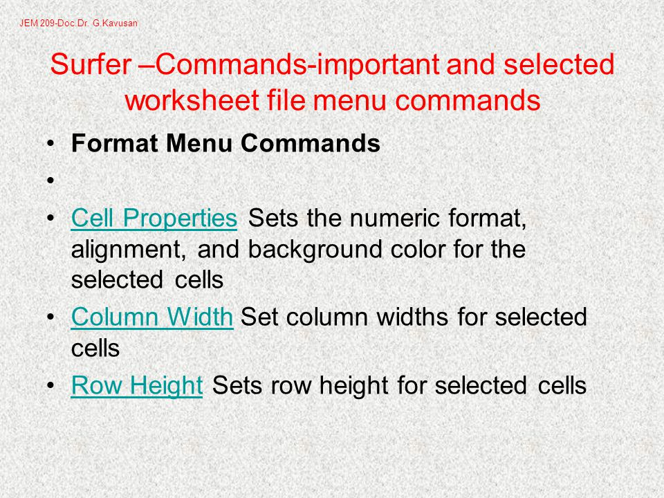 Surfer –Commands-important and selected worksheet file menu commands Format Menu Commands Cell Properties Sets the numeric format, alignment, and background color for the selected cellsCell Properties Column Width Set column widths for selected cellsColumn Width Row Height Sets row height for selected cellsRow Height JEM 209-Doc.Dr.