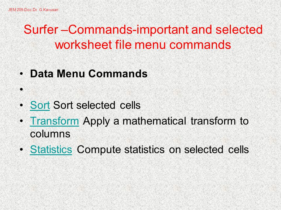 Surfer –Commands-important and selected worksheet file menu commands Data Menu Commands Sort Sort selected cellsSort Transform Apply a mathematical transform to columnsTransform Statistics Compute statistics on selected cellsStatistics JEM 209-Doc.Dr.