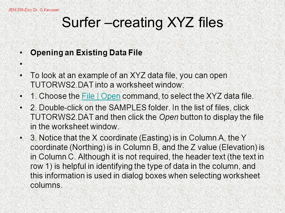 Surfer –creating XYZ files Opening an Existing Data File To look at an example of an XYZ data file, you can open TUTORWS2.DAT into a worksheet window: 1.