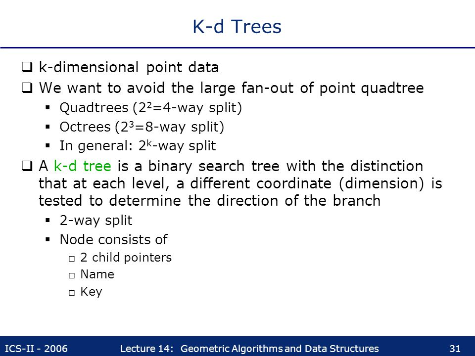 ICS-II - 2006Lecture 14: Geometric Algorithms and Data Structures31 K-d Trees  k-dimensional point data  We want to avoid the large fan-out of point