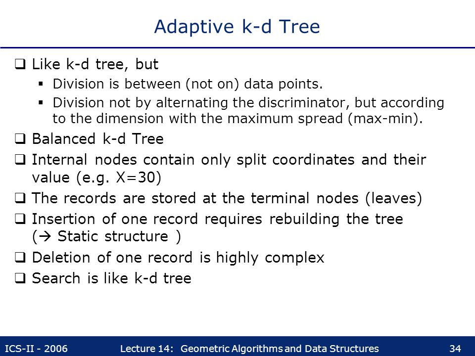 ICS-II - 2006Lecture 14: Geometric Algorithms and Data Structures34 Adaptive k-d Tree  Like k-d tree, but  Division is between (not on) data points.