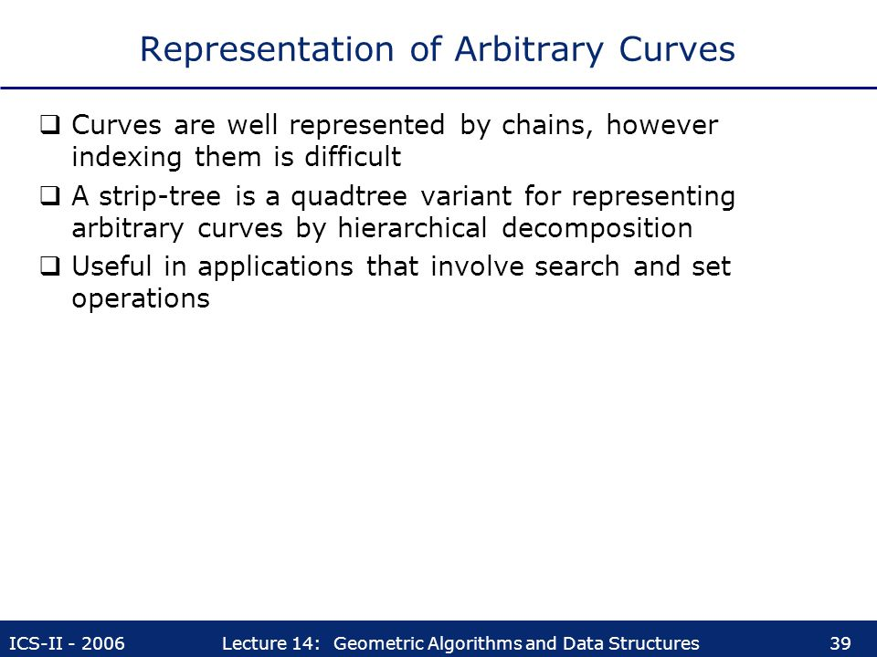 ICS-II - 2006Lecture 14: Geometric Algorithms and Data Structures39 Representation of Arbitrary Curves  Curves are well represented by chains, howeve