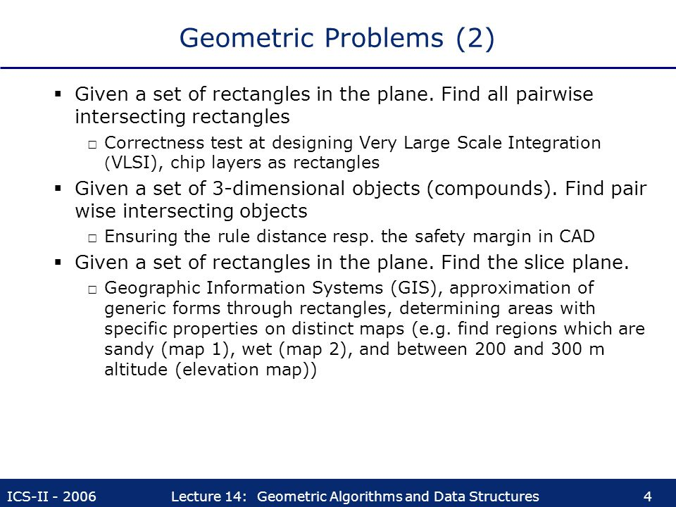ICS-II - 2006Lecture 14: Geometric Algorithms and Data Structures4 Geometric Problems (2)  Given a set of rectangles in the plane. Find all pairwise