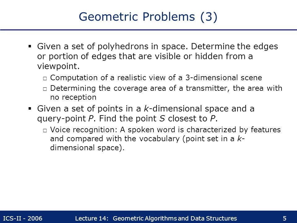 ICS-II - 2006Lecture 14: Geometric Algorithms and Data Structures5 Geometric Problems (3)  Given a set of polyhedrons in space. Determine the edges o