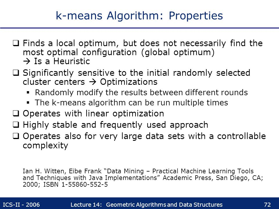 ICS-II - 2006Lecture 14: Geometric Algorithms and Data Structures72 k-means Algorithm: Properties  Finds a local optimum, but does not necessarily fi