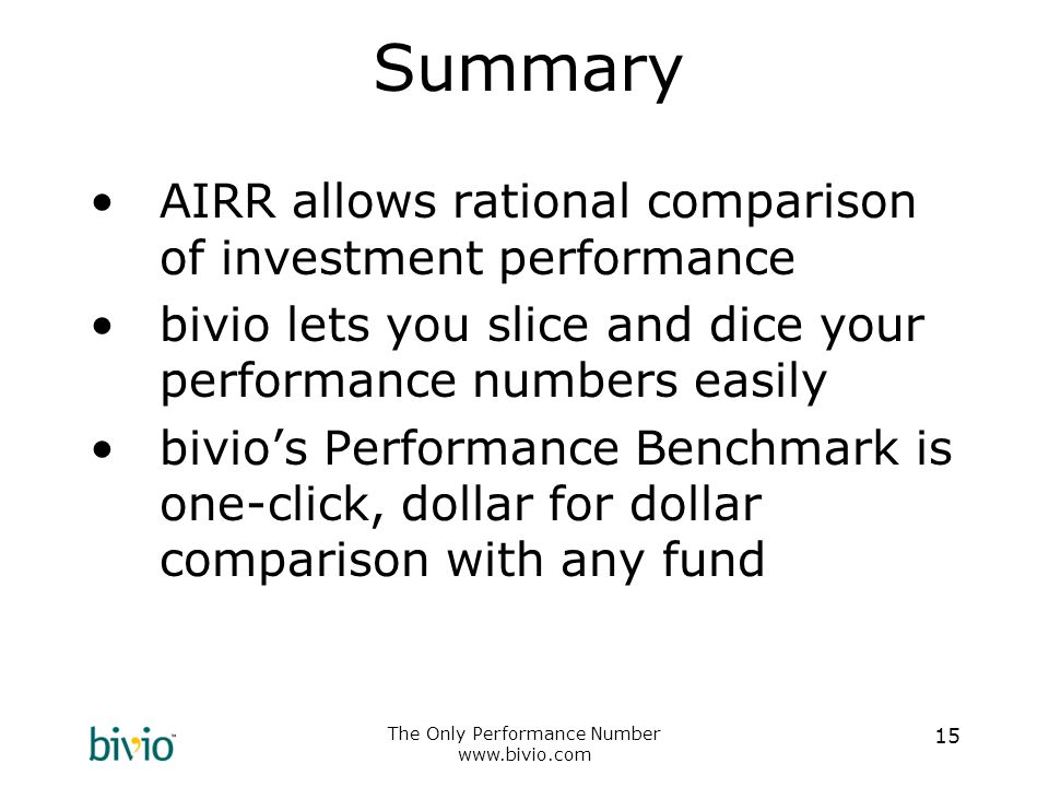 The Only Performance Number www.bivio.com 15 Summary AIRR allows rational comparison of investment performance bivio lets you slice and dice your performance numbers easily bivio's Performance Benchmark is one-click, dollar for dollar comparison with any fund
