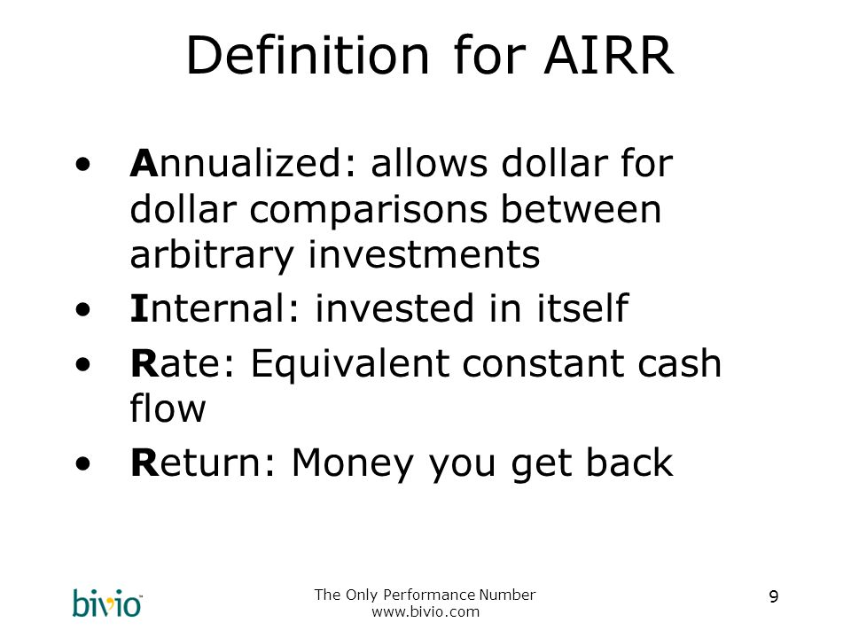The Only Performance Number www.bivio.com 9 Definition for AIRR Annualized: allows dollar for dollar comparisons between arbitrary investments Internal: invested in itself Rate: Equivalent constant cash flow Return: Money you get back