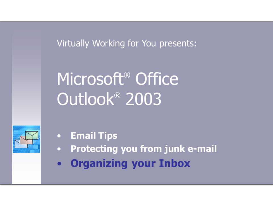 Microsoft ® Office Outlook ® Tips Protecting you from junk  Organizing your Inbox Virtually Working for You presents: