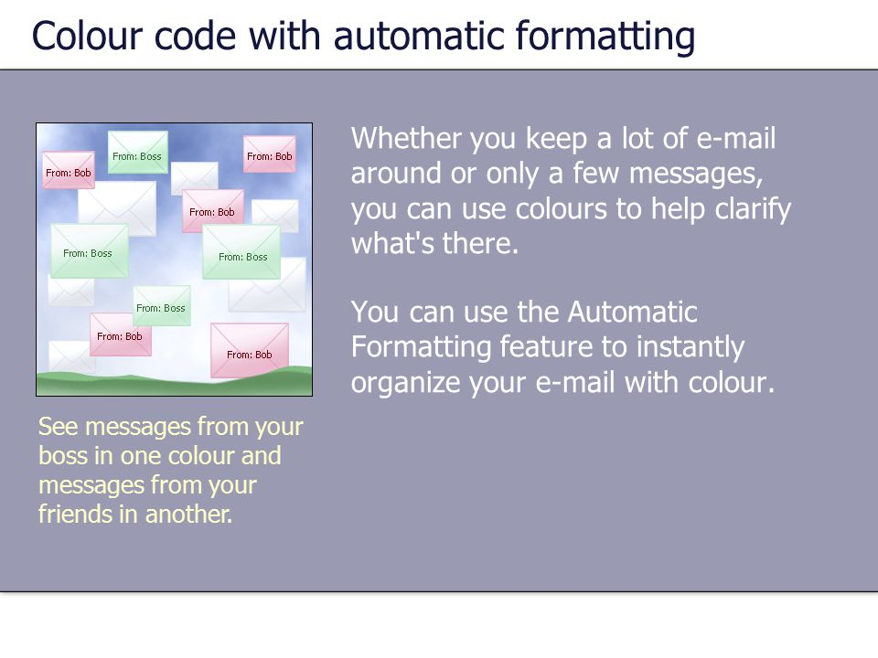 Whether you keep a lot of e-mail around or only a few messages, you can use colours to help clarify what s there.