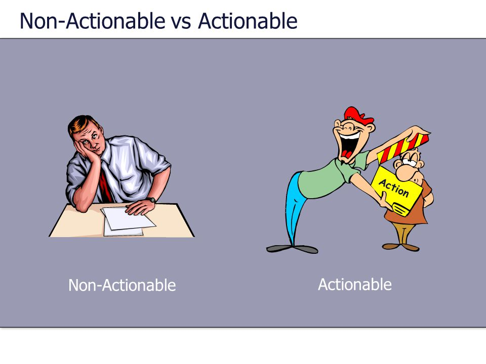Non-Actionable vs Actionable Actionable Non-Actionable Action