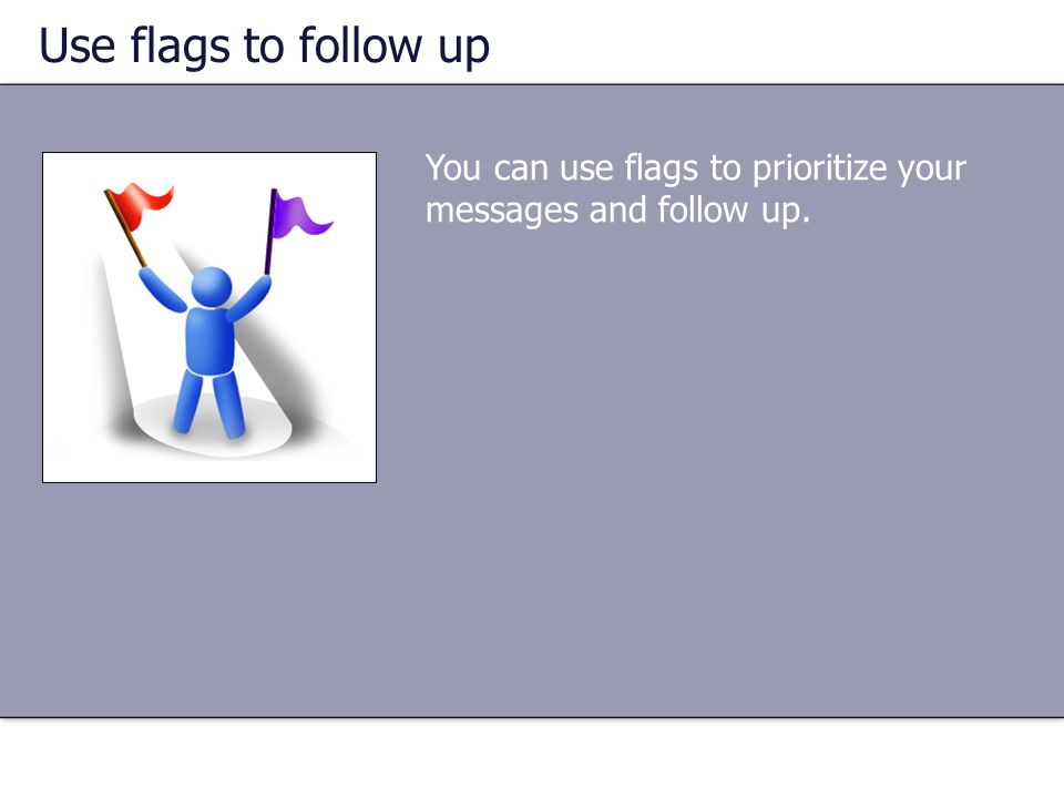 You can use flags to prioritize your messages and follow up.