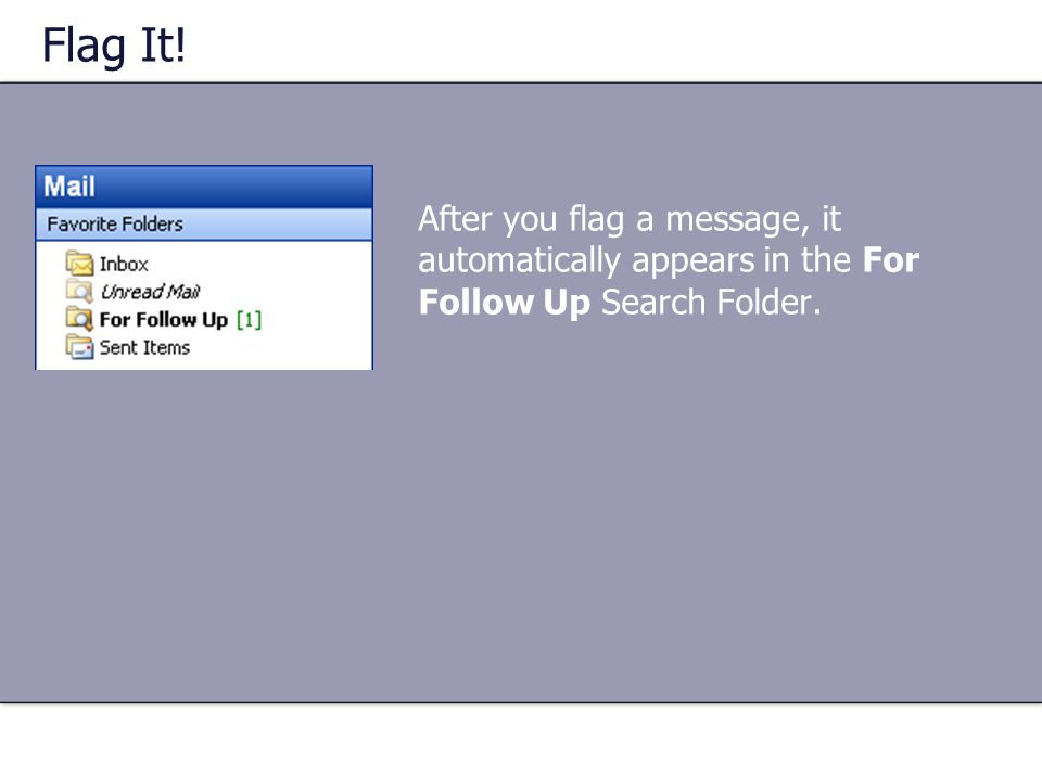 Flag It! After you flag a message, it automatically appears in the For Follow Up Search Folder.