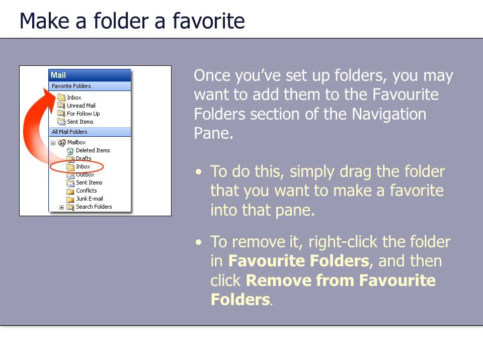 Make a folder a favorite Once you've set up folders, you may want to add them to the Favourite Folders section of the Navigation Pane.