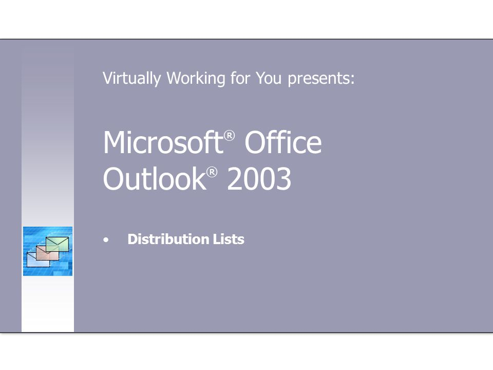 Microsoft ® Office Outlook ® 2003 Distribution Lists Virtually Working for You presents: