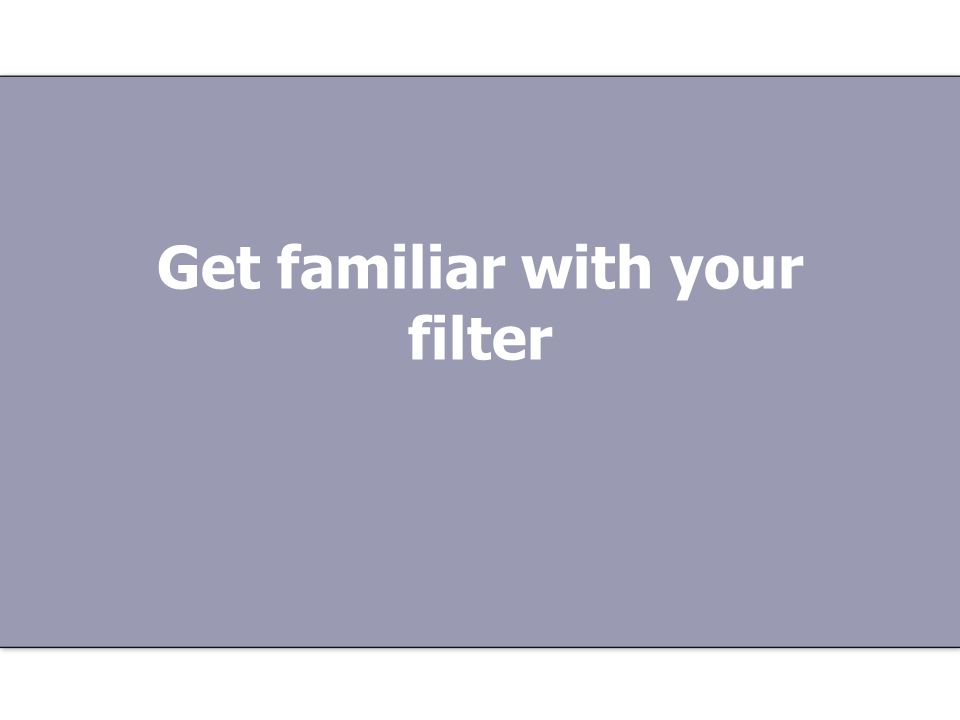 Get familiar with your filter