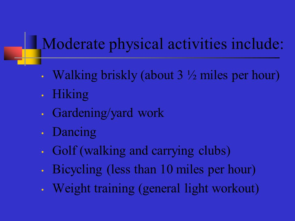 Moderate physical activities include: Walking briskly (about 3 ½ miles per hour) Hiking Gardening/yard work Dancing Golf (walking and carrying clubs) Bicycling (less than 10 miles per hour) Weight training (general light workout)