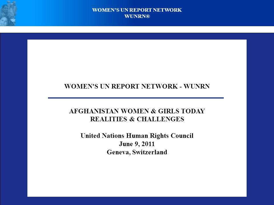 WOMEN S UN REPORT NETWORK - WUNRN AFGHANISTAN WOMEN & GIRLS TODAY REALITIES & CHALLENGES United Nations Human Rights Council June 9, 2011 Geneva, Switzerland WOMEN'S UN REPORT NETWORK WUNRN®