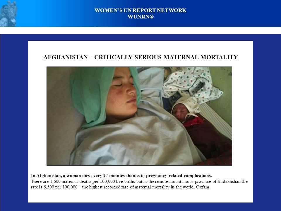 AFGHANISTAN - CRITICALLY SERIOUS MATERNAL MORTALITY In Afghanistan, a woman dies every 27 minutes thanks to pregnancy-related complications.