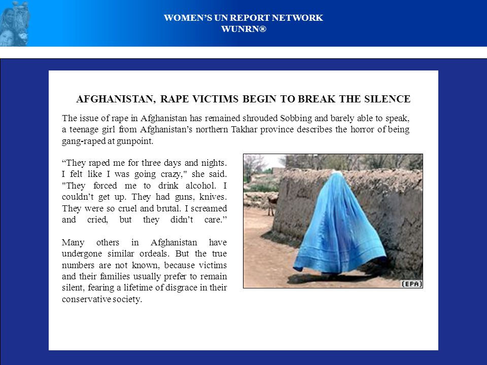 AFGHANISTAN, RAPE VICTIMS BEGIN TO BREAK THE SILENCE The issue of rape in Afghanistan has remained shrouded Sobbing and barely able to speak, a teenage girl from Afghanistan's northern Takhar province describes the horror of being gang-raped at gunpoint.