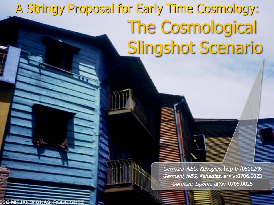 The Cosmological Slingshot Scenario A Stringy Proposal for Early Time Cosmology: Germani, NEG, Kehagias, hep-th/0611246 Germani, NEG, Kehagias, arXiv:0706.0023 Germani, Ligouri, arXiv:0706.0025 Germani, NEG, Kehagias, hep-th/0611246 Germani, NEG, Kehagias, arXiv:0706.0023 Germani, Ligouri, arXiv:0706.0025