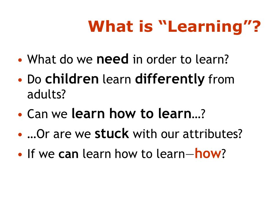 What is Learning . What do we need in order to learn.