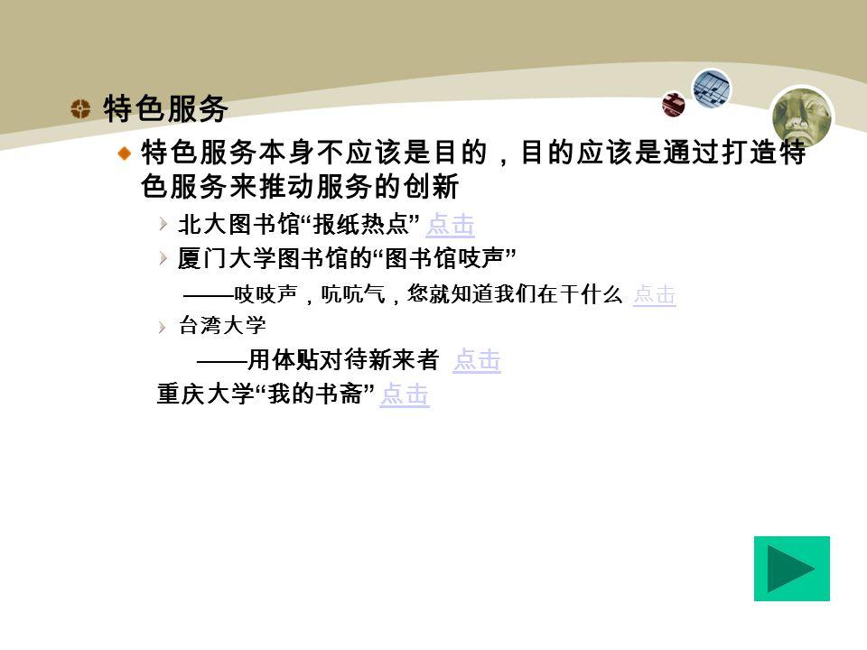 特色服务 特色服务本身不应该是目的,目的应该是通过打造特 色服务来推动服务的创新 北大图书馆 报纸热点 点击 点击 厦门大学图书馆的 图书馆吱声 —— 吱吱声,吭吭气,您就知道我们在干什么 点击 点击 台湾大学 —— 用体贴对待新来者 点击 点击 重庆大学 我的书斋 点击 点击