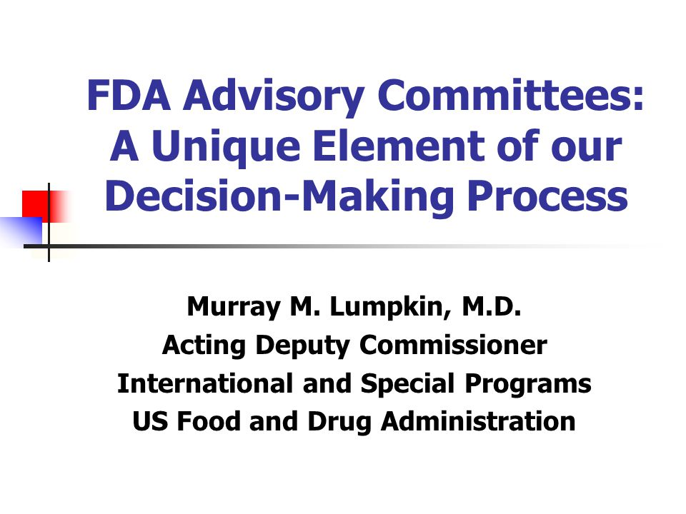 FDA Advisory Committees: A Unique Element of our Decision-Making Process Murray M.