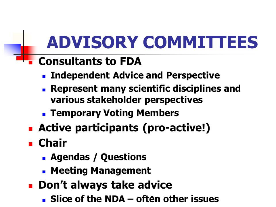 3 ADVISORY COMMITTEES Consultants to FDA Independent Advice and Perspective Represent many scientific disciplines and various stakeholder perspectives Temporary Voting Members Active participants (pro-active!) Chair Agendas / Questions Meeting Management Don't always take advice Slice of the NDA – often other issues