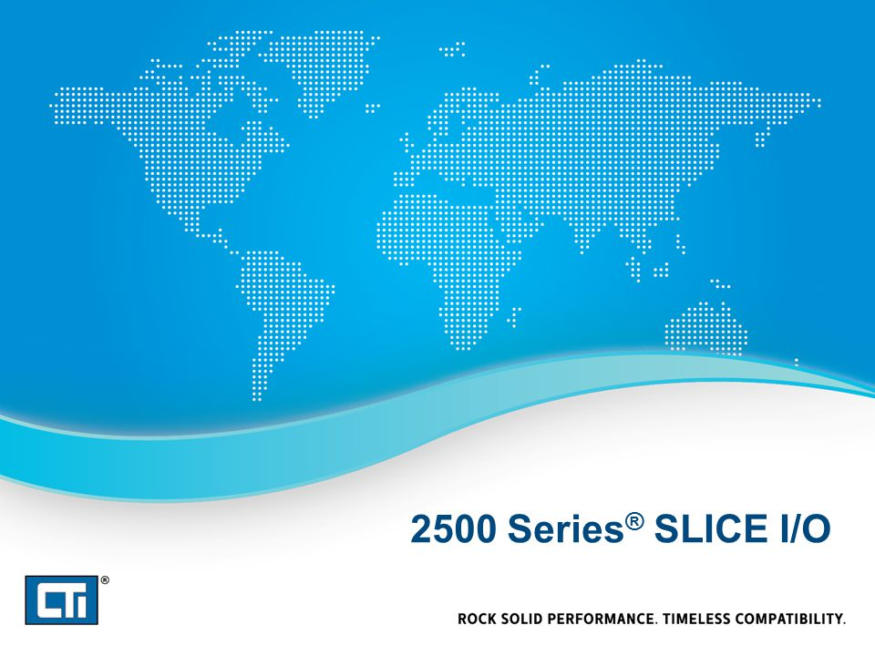 2500 Series ® Slice I/O Best solution for installing a few I/O points in a remote location Mixed I/O – 4DI / 4DO / 2UAI / 2AO – 8DIO / 2UAI – 2DIO / 4UAI / 2AI Universal analog inputs allow conventional analog, thermocouple, and RTD in a single unit Connects over Ethernet to CTI 2572, 2572-A, 2500-Cxxx, 2500P- ECC1 Uses CAMP to transfer I/O values directly to the CPU – Should be used for non-critical I/O, as CAMP is not an I/O optimized protocol Includes options for long distance connection using 900Mhz radio (subject to import limitation, depending on countries) OR cellular Introduced March 2013 Intelligent Features 2