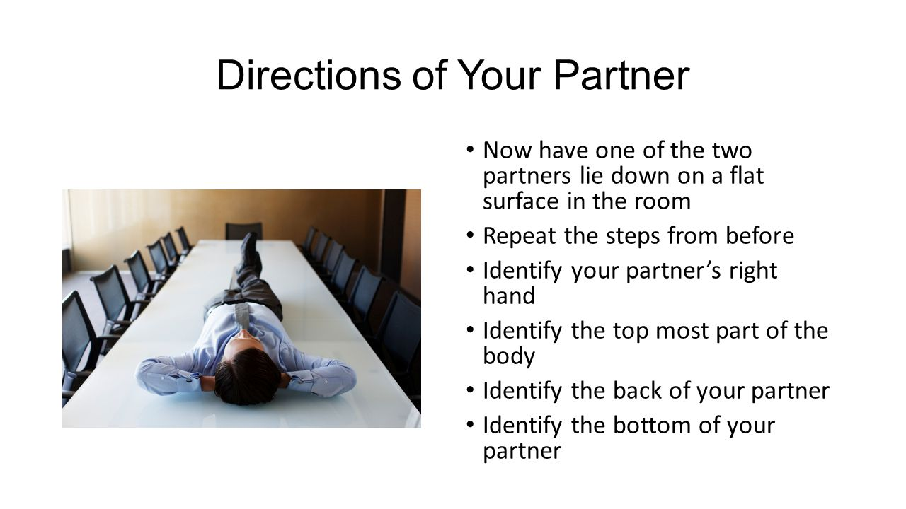 Directions of Your Partner Now have one of the two partners lie down on a flat surface in the room Repeat the steps from before Identify your partner's right hand Identify the top most part of the body Identify the back of your partner Identify the bottom of your partner