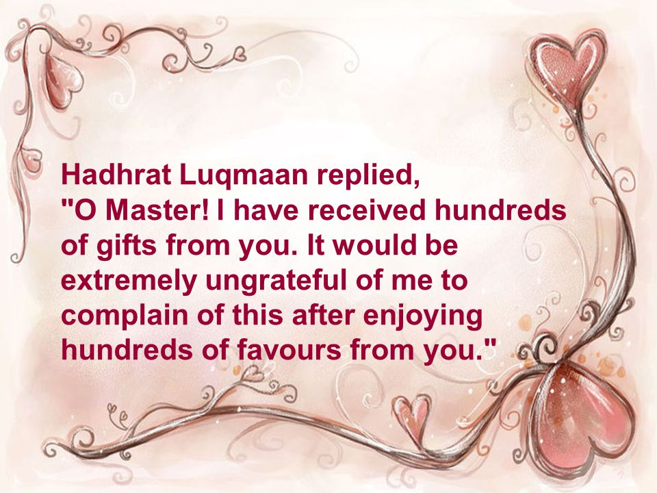 Hadhrat Luqmaan replied, O Master. I have received hundreds of gifts from you.