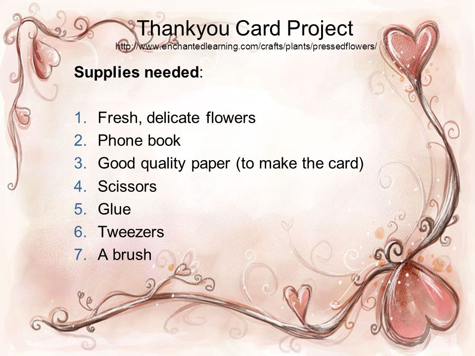 Thankyou Card Project http://www.enchantedlearning.com/crafts/plants/pressedflowers/ Supplies needed: 1.Fresh, delicate flowers 2.Phone book 3.Good quality paper (to make the card) 4.Scissors 5.Glue 6.Tweezers 7.A brush